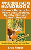 Apple Cider Vinegar Handbook: Natures Remedy for Weight Loss, Allergies, Healthy Skin and Overall Health - Benefits, Uses, Recipes and Lots More! (recommended on the Paleo Diet and Raw Food Diet)