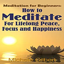 Meditation for Beginners: How to Meditate for Lifelong Peace, Focus and Happiness (       UNABRIDGED) by Michele Gilbert Narrated by Chris Poirier