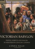 Victorian Babylon: People, Streets and Images in Nineteenth-Century London (0300107706) by Lynda Nead
