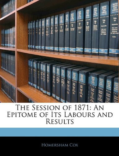 The Session of 1871: An Epitome of Its Labours and Results