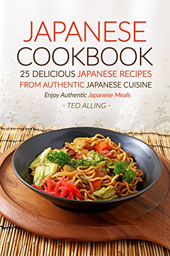 Japanese Cookbook, 25 Delicious Japanese Recipes from Authentic Japanese Cuisine: Enjoy Authentic Japanese Meals by Ted Alling