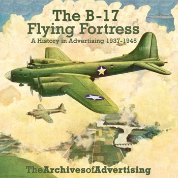 B-17 Flying Fortress: A History in Advertising 1937-46 (Archives of Advertising)