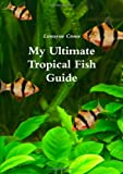 Luwayne Crous My Ultimate Tropical Fish Guide
