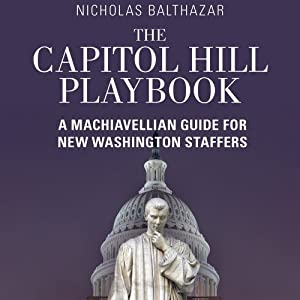 The Capitol Hill Playbook: A Machiavellian Guide for Young Political Professionals | [Nicholas Balthazar]