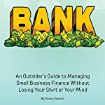 Bank: An Outsider's Guide to Managing Small Business Finance Without Losing Your Shirt or Your Mind | Donna Stewart