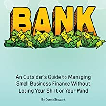 Bank: An Outsider's Guide to Managing Small Business Finance Without Losing Your Shirt or Your Mind (       UNABRIDGED) by Donna Stewart Narrated by Donna Stewart