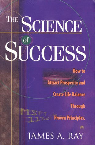 The Science of Success: How to Attract Prosperity and Create Life Balance Through Proven Principles, Ray, James A.