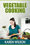 Vegetable Cooking: How To Cook Vegetables Without Breaking the Vitamins and Nutrients, Making Vegetables Taste Better And Guidelines For Healthy Eating With Vegetables