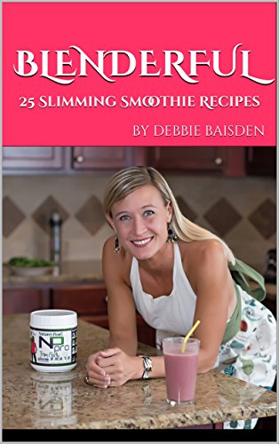 Blenderful: 25 Slimming Smoothie Recipes by debbie baisden by Debbie Baisden