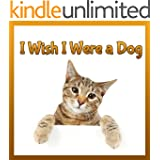 Childrens Book : I Wish I Were a DOG (Great Picture Book for Children) (Age 4 - 9) (1st & 2nd grade book) (Animal Lovers)