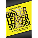 Bigger Leaner Stronger: The Simple Science of Building the Ultimate Male Body (The Build Healthy Muscle Series) ~ Michael Matthews
