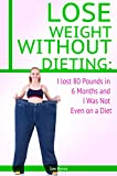 Lose Weight Without Dieting: I lost 80 Pounds in 6 Months and I Was Not Even on a Diet