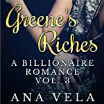 Greene's Riches: A Billionaire Romance, Vol. 3 | Ana Vela