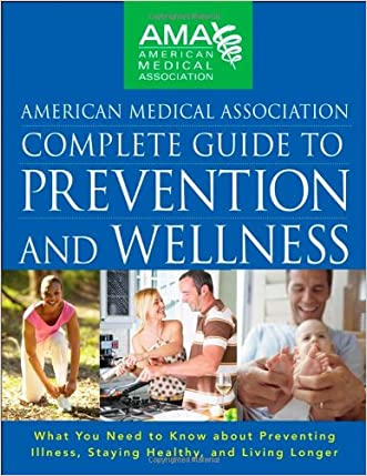 American Medical Association Complete Guide to Prevention and Wellness: What You Need to Know about Preventing Illness, Staying Healthy, and Living Longer written by American Medical Association
