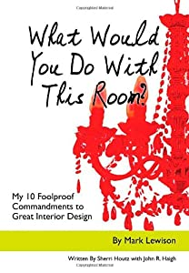 What Would You Do with This Room?: My 10 Foolproof Commandments to Great Interior Design by Booksurge Publishing