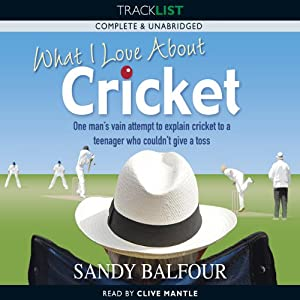 What I Love About Cricket: One Man's Vain Attempt to Explain Cricket to a Teenager who couldn't give a Toss | [Sandy Balfour]