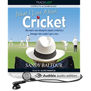 What I Love About Cricket: One Man's Vain Attempt to Explain Cricket to a Teenager who couldn't give a Toss (Unabridged)