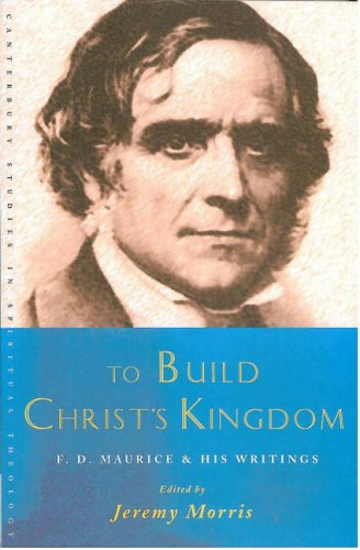 To Build Christ's Kingdom: F. D. Maurice and His Writings (Canterbury Studies in Spiritual Theology)