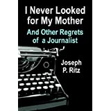 I NEVER LOOKED FOR MY MOTHER And Other Regrets of a Journalist ~ Joseph P. Ritz