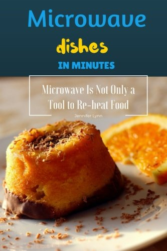 Microwave Dishes In Minutes: Microwave Is Not Only A Tool To Re-heat Food by Jennifer Lynn