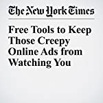 Free Tools to Keep Those Creepy Online Ads from Watching You | Brian X. Chen,Natasha Singer