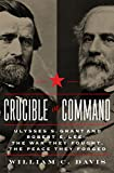 Crucible of Command: Ulysses S. Grant and Robert E. Lee--The War They Fought, the Peace They Forged
