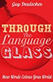 Through the Language Glass: How Words Colour Your World (043401690X) by Deutscher, Guy