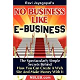 No Business Like E-Business: The Spectacularly Simple Secrets Behind How You Can Create A Web Site And Make Money With It ~ Ravi Jayagopal