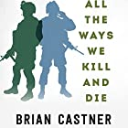 All the Ways We Kill and Die: An Elegy for a Fallen Comrade, and the Hunt for His Killer Hörbuch von Brian Castner Gesprochen von: Brian Castner