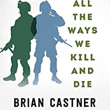 All the Ways We Kill and Die: An Elegy for a Fallen Comrade, and the Hunt for His Killer Audiobook by Brian Castner Narrated by Brian Castner