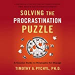 Solving the Procrastination Puzzle: A Concise Guide to Strategies for Change (       UNABRIDGED) by Timothy A. Pychyl Narrated by Timothy A. Pychyl