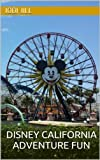 Disney California Adventure Fun: 30 Tips to Enhance Your Disneyland Resort Vacation in 2014