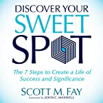 Discover Your Sweet Spot: The 7 Steps to Create a Life of Success and Significance | Scott M. Fay