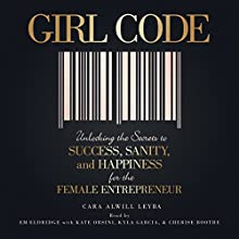 Girl Code: Unlocking the Secrets to Success, Sanity, and Happiness for the Female Entrepreneur Audiobook by Cara Alwill Leyba Narrated by Em Eldridge, Kate Orsini, Kyla Garcia, Cherise Boothe