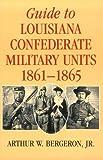 Guide to Louisiana Confederate Military Units, 1861--1865
