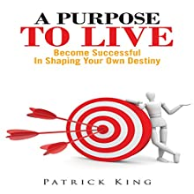 A Purpose To Live: Become Successful In Shaping Your Own Destiny (       UNABRIDGED) by Patrick King Narrated by Jeff Augustine