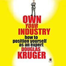 Own Your Industry: How to Position Yourself as an Expert Audiobook by Douglas Kruger Narrated by Douglas Kruger