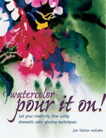 Watercolor: Pour it on!: Let Your Creativity Flow Using Dramatic Color Glazing Techniques