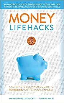 Money LifeHacks: A 60-Minute Beginner's Guide To Rethinking Your Personal Finances (Man Upstairs LifeHacks) (Volume 1)