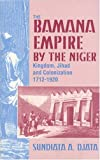 The Bamana Empire by the Niger: Kingdom, Jihad and Colonization 1712-1920