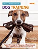 Teoti Anderson The Ultimate Guide to Dog Training: Puppy Training to Advanced Techniques Plus 50 Problem Behaviors Solved!