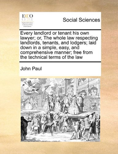 Every landlord or tenant his own lawyer; or, The whole law respecting landlords, tenants, and lodgers; laid down in a simple, easy, and comprehensive manner; free from the technical terms of the law
