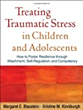 img - for Treating Traumatic Stress in Children and Adolescents: How to Foster Resilience through Attachment, Self-Regulation, and Competency book / textbook / text book