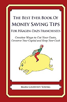 The Best Ever Book Of Money Saving Tips For Häagen-Dazs Franchisees: Creative Ways to Cut Your Costs,  Conserve Your Capital and Keep Your Cash