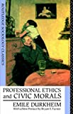 Professional Ethics and Civic Morals (Routledge Classics in Sociology) (041506225X) by Durkheim, Emile