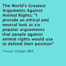 The World's Greatest Arguments Against Animal Rights: I Provide an Ethical and Neutral Look at Six Popular Arguments That People Against Animal Rights Would Use to Defend Their Position (       UNABRIDGED) by Trevor Clinger BBA Narrated by Trevor Clinger