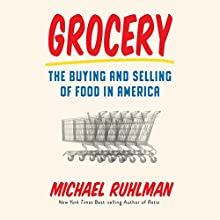 Grocery: The Buying and Selling of Food in America | Livre audio Auteur(s) : Michael Ruhlman Narrateur(s) : Jonathan Todd Ross