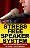 Public Speaking Anxiety: The Stress Free Speaker System: How to Overcome Public Speaking Anxiety  (Public Speaking Tips, Public Speaking Anxiety, Public     tips, Pathologies, Public Speaking Guide)