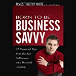 Born to Be Business Savvy: 31 Essential Tips from the Kid Millionaire on a Personal Journey | James Timothy White