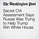 Secret CIA Assessment Says Russia Was Trying to Help Trump Win White House | Adam Entous,Ellen Nakashima,Greg Miller